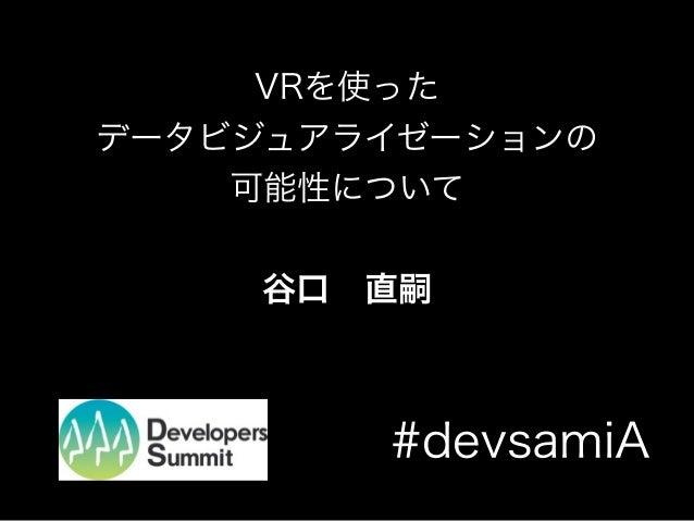 VRを使った データビジュアライゼーションの 可能性について 谷口直嗣 #devsamiA