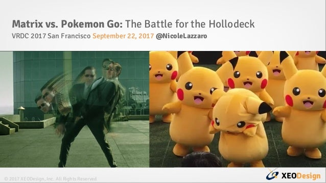 XEODesign© 2017 XEODesign, Inc. All Rights Reserved Matrix vs. Pokemon Go: The Battle for the Hollodeck VRDC 2017 San Fran...