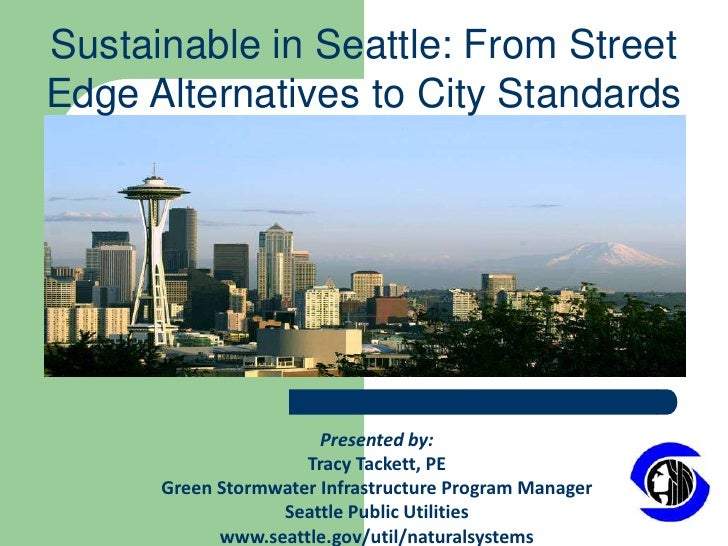 Sustainable in Seattle: From Street Edge Alternatives to City Standards<br />Presented by:<br />Tracy Tackett, PE<br />Gre...