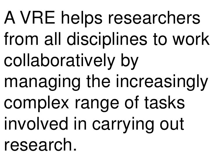 A VRE helps researchers from all disciplines to work collaboratively by managing the increasingly complex range of tasks i...