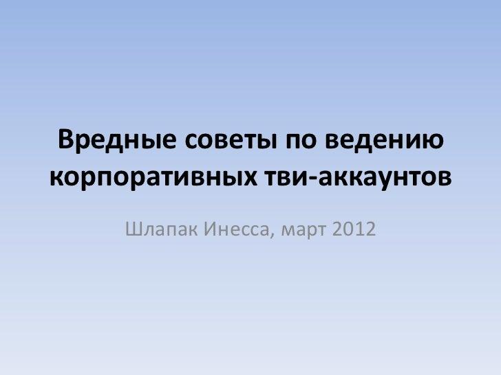 Вредные советы по ведениюкорпоративных тви-аккаунтов     Шлапак Инесса, март 2012