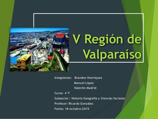 V Región de Valparaíso Integrantes: Brandon Henríquez Manuel López Valentín Madrid Curso: 4°F Subsector : Historia Geograf...