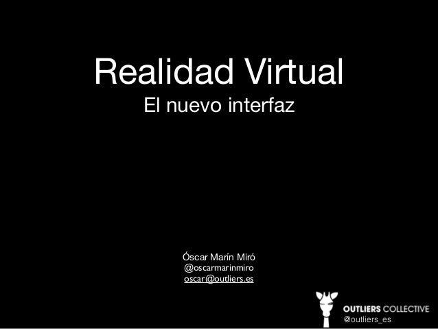 Realidad Virtual El nuevo interfaz Óscar Marín Miró   @oscarmarinmiro oscar@outliers.es @outliers_es