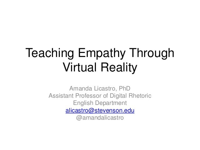 Teaching Empathy Through Virtual Reality Amanda Licastro, PhD Assistant Professor of Digital Rhetoric English Department a...