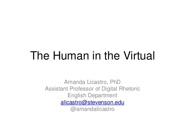 The Human in the Virtual Amanda Licastro, PhD Assistant Professor of Digital Rhetoric English Department alicastro@stevens...