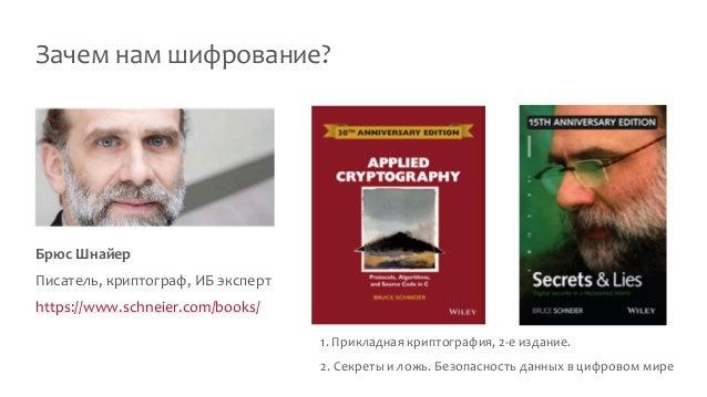 Зачем нам шифрование? Брюс Шнайер Писатель, криптограф, ИБ эксперт https://www.schneier.com/books/ 1. Прикладная криптогра...