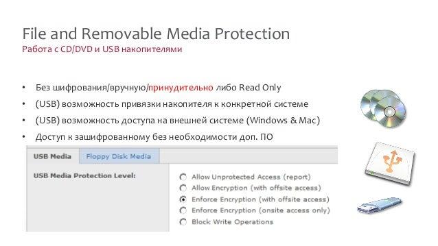 Работа с CD/DVD и USB накопителями File and Removable Media Protection • Без шифрования/вручную/принудительно либо Read On...