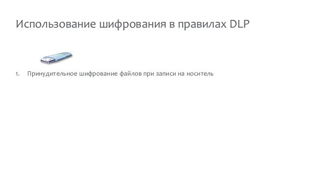 Использование шифрования в правилах DLP 1. Принудительное шифрование файлов при записи на носитель