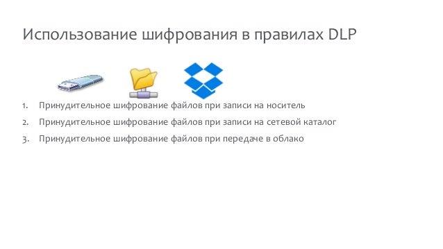 Использование шифрования в правилах DLP 1. Принудительное шифрование файлов при записи на носитель 2. Принудительное шифро...