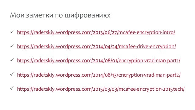 Мои заметки по шифрованию:  https://radetskiy.wordpress.com/2013/06/27/mcafee-encryption-intro/  https://radetskiy.wordp...