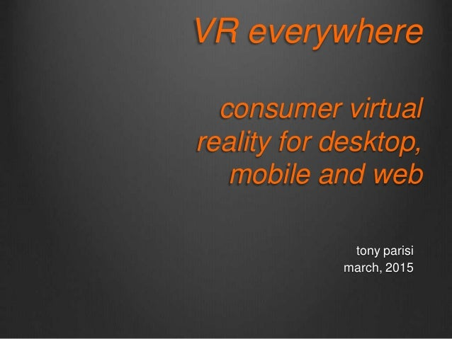VR everywhere consumer virtual reality for desktop, mobile and web tony parisi march, 2015