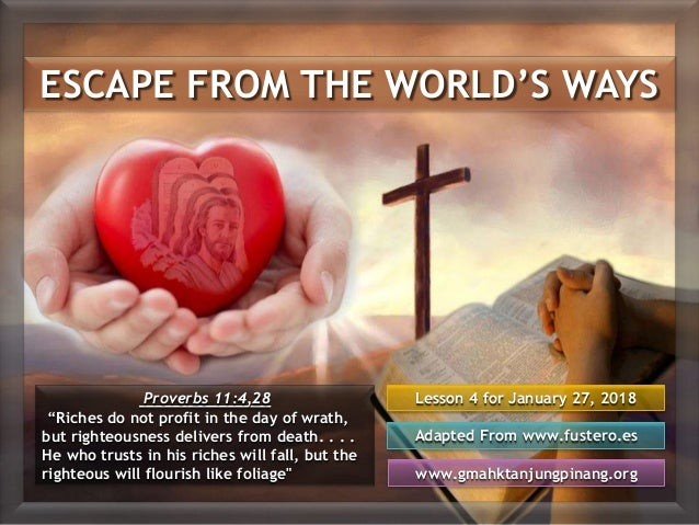 ESCAPE FROM THE WORLD'S WAYS Lesson 4 for January 27, 2018 Adapted From www.fustero.es www.gmahktanjungpinang.org Proverbs...