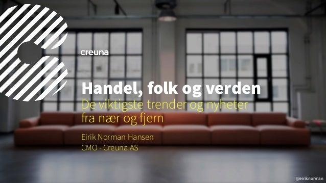 @eiriknorman Eirik Norman Hansen CMO - Creuna AS Handel, folk og verden De viktigste trender og nyheter  fra nær og fjern