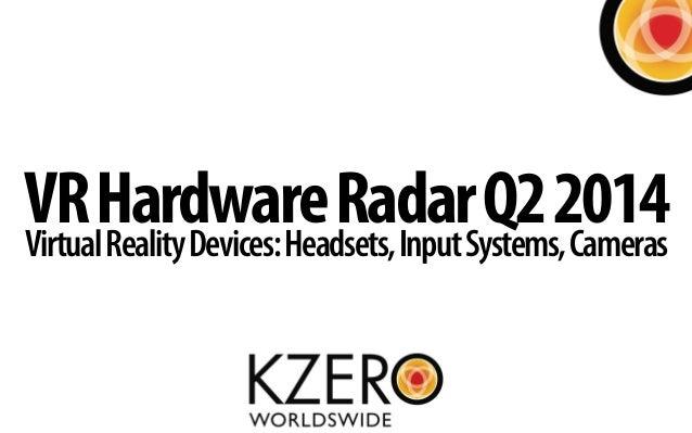 VRHardwareRadarQ22014VirtualRealityDevices:Headsets,InputSystems,Cameras
