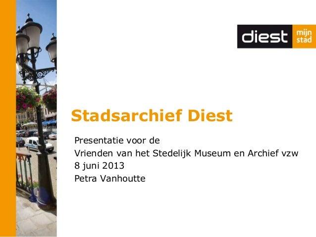 Stadsarchief Diest Presentatie voor de Vrienden van het Stedelijk Museum en Archief vzw 8 juni 2013 Petra Vanhoutte