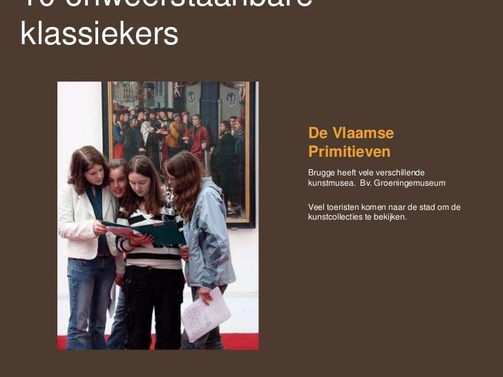 De Vlaamse Primitieven<br />Brugge heeft vele verschillende kunstmusea.  Bv. Groeningemuseum<br />Veel toeristen komen naa...