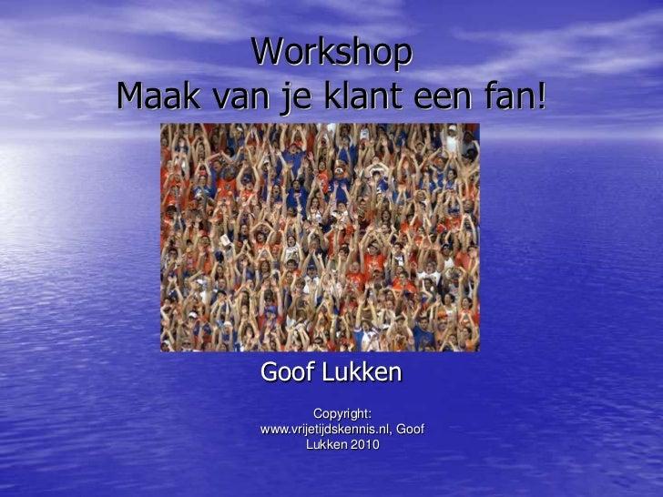 Copyright: www.vrijetijdskennis.nl, Goof Lukken 2010<br />WorkshopMaak van je klant een fan! <br />Goof Lukken<br />