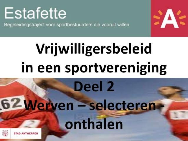 Vrijwilligersbeleid in een sportvereniging Deel 2 Werven – selecteren - onthalen