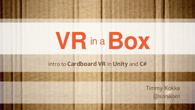 VRin a Box Timmy Kokke @sorskoot intro to Cardboard VR in Unity and C#