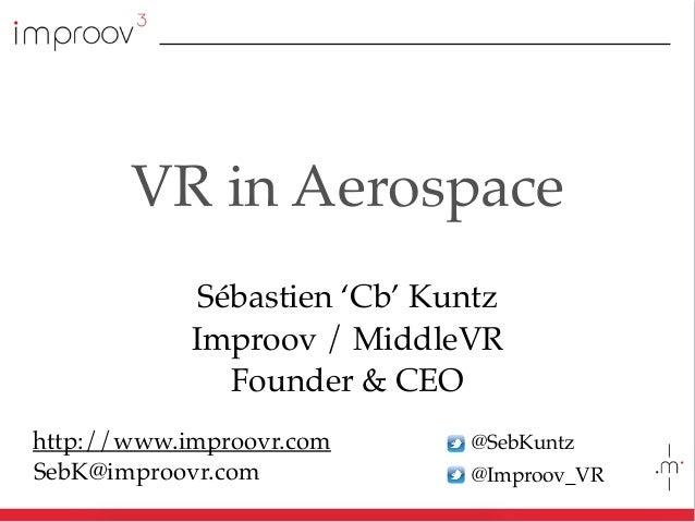 @SebKuntz @Improov_VR VR in Aerospace Sébastien 'Cb' Kuntz Improov / MiddleVR Founder & CEO SebK@improovr.com http://www.i...