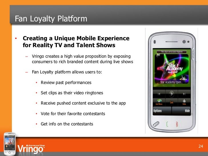Fan Loyalty Platform• Creating a Unique Mobile Experience  for Reality TV and Talent Shows   – Vringo creates a high value...
