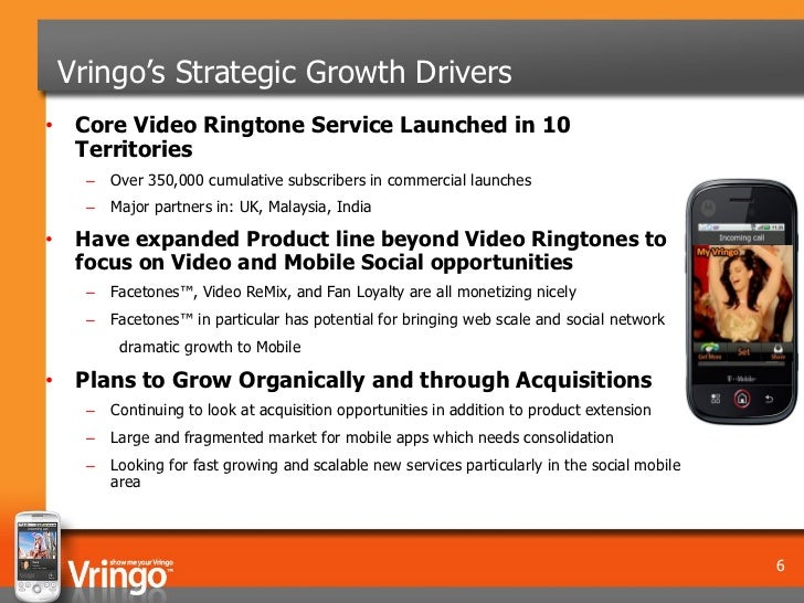 Vringo's Strategic Growth Drivers• Core Video Ringtone Service Launched in 10  Territories      –   Over 350,000 cumulativ...