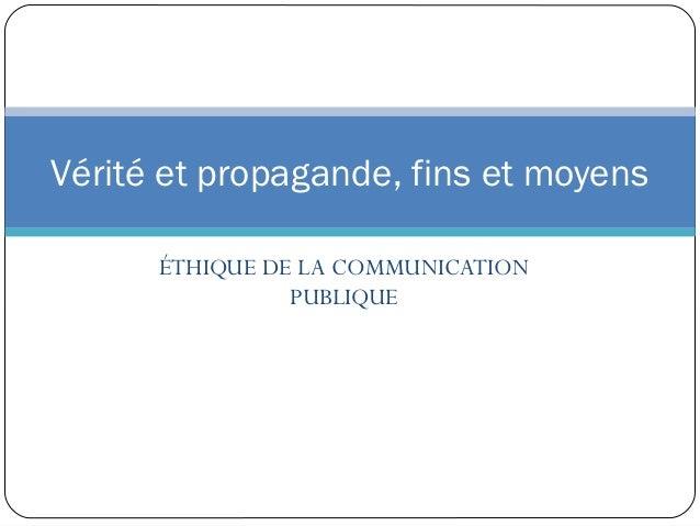 Vérité et propagande, fins et moyens      ÉTHIQUE DE LA COMMUNICATION                PUBLIQUE