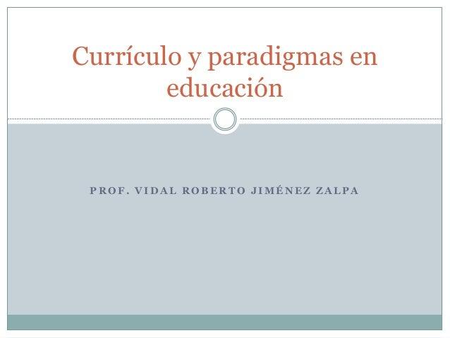 P R O F . V I D A L R O B E R T O J I M É N E Z Z A L P A Currículo y paradigmas en educación