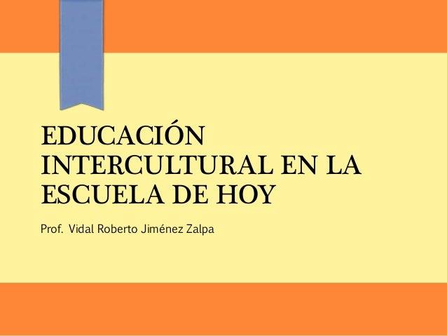 EDUCACIÓN INTERCULTURAL EN LA ESCUELA DE HOY Prof. Vidal Roberto Jiménez Zalpa