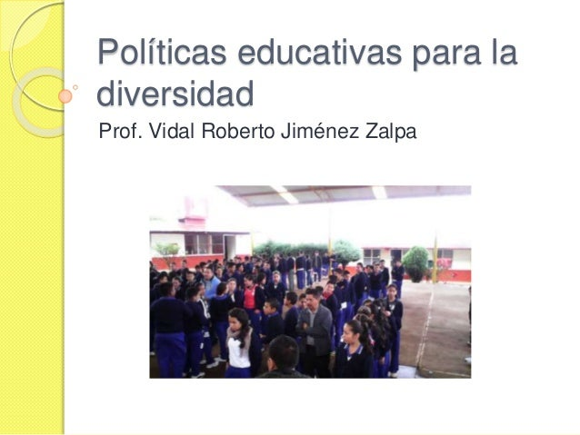 Políticas educativas para la diversidad Prof. Vidal Roberto Jiménez Zalpa