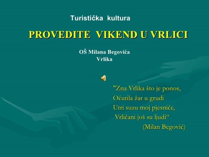 """PROVEDITE  VIKEND U VRLICI """"Zna Vrlika što je ponos ,  Oćutila žar u grudi Utri suzu moj pjesniče, Vrličani još su ..."""