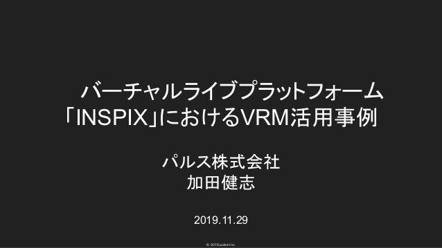 © 2019 pulse Inc. バーチャルライブプラットフォーム 「INSPIX」におけるVRM活用事例 パルス株式会社 加田健志 2019.11.29