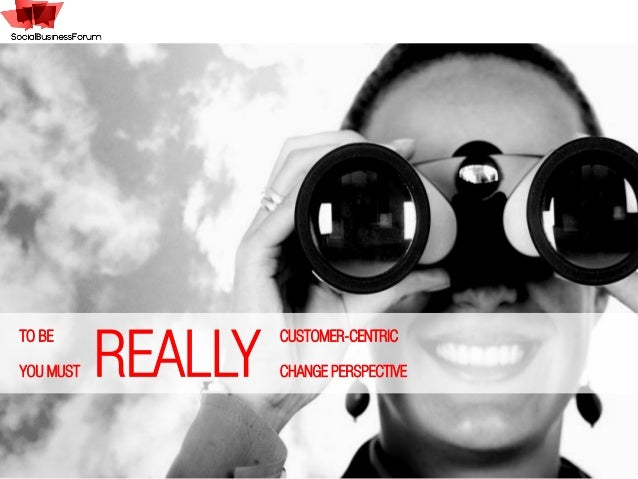 REALLYTO BE CUSTOMER-CENTRICYOU MUST CHANGE PERSPECTIVE