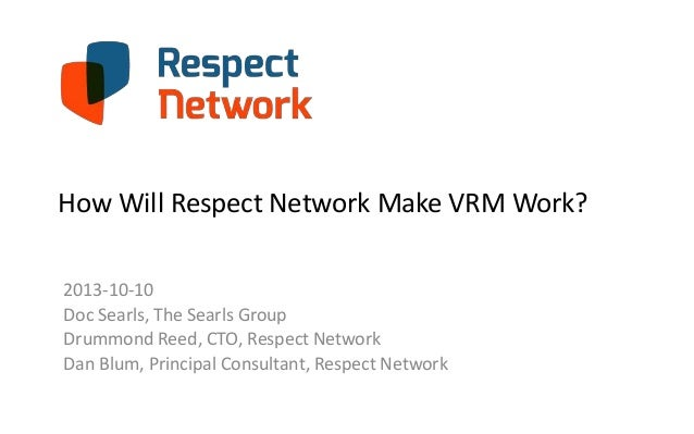 How Will Respect Network Make VRM Work? 2013-10-10 Doc Searls, The Searls Group Drummond Reed, CTO, Respect Network Dan Bl...