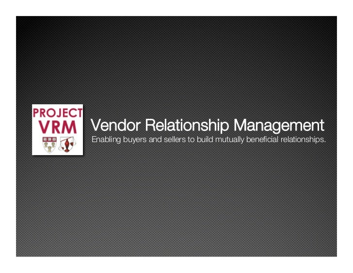 Vendor Relationship Management Enabling buyers and sellers to build mutually beneficial relationships.