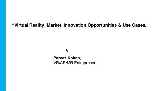 "By Parvez Kokan, VR/AR/MR Entrepreneur ""Virtual Reality: Market, Innovation Opportunities & Use Cases."""
