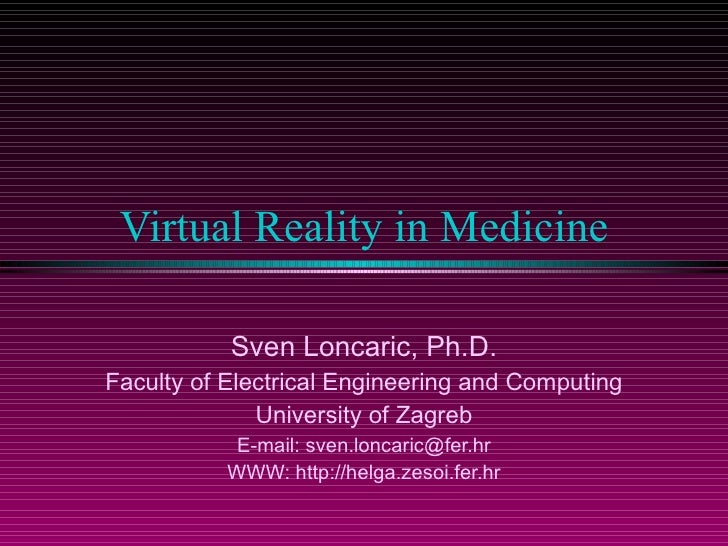 Virtual Reality in Medicine Sven Loncaric, Ph.D. Faculty of Electrical Engineering and Computing University of Zagreb E-ma...