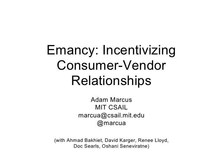 Emancy: Incentivizing  Consumer-Vendor    Relationships              Adam Marcus                MIT CSAIL           marcua...