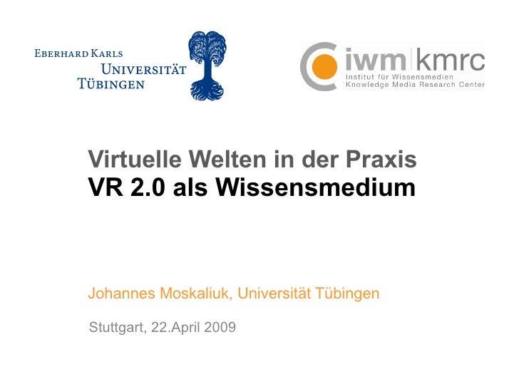 Virtuelle Welten in der Praxis VR 2.0 als Wissensmedium Johannes Moskaliuk, Universität Tübingen Stuttgart, 22.April 2009