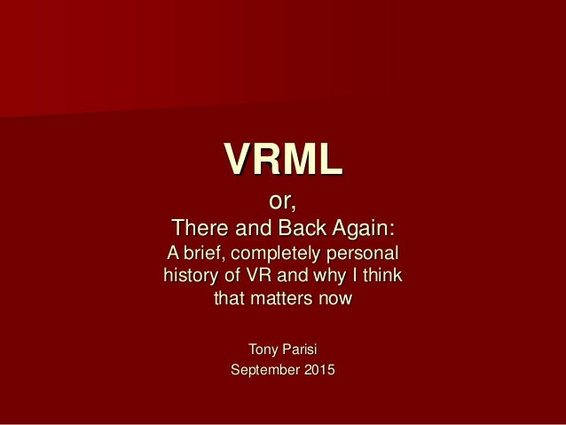 Tony Parisi September 2015 VRML or, There and Back Again: A brief, completely personal history of VR and why I think that ...