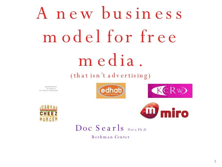 A new business model for free media. (that isn't advertising) <ul><li>Doc Searls  Not a Ph.D </li></ul><ul><li>Berkman Cen...