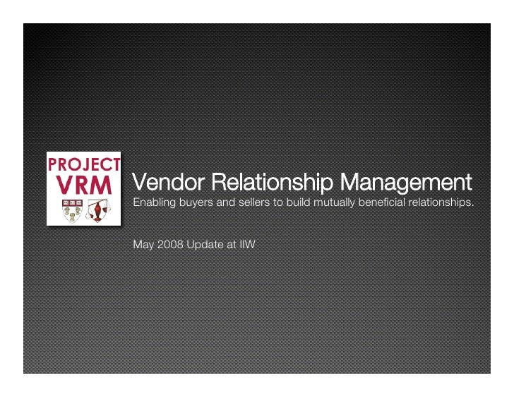 Vendor Relationship Management Enabling buyers and sellers to build mutually beneficial relationships.   May 2008 Update at...