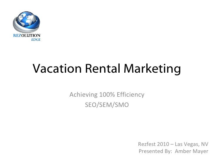 Vacation Rental Marketing Achieving 100% Efficiency SEO/SEM/SMO Rezfest 2010 – Las Vegas, NV Presented By:  Amber Mayer