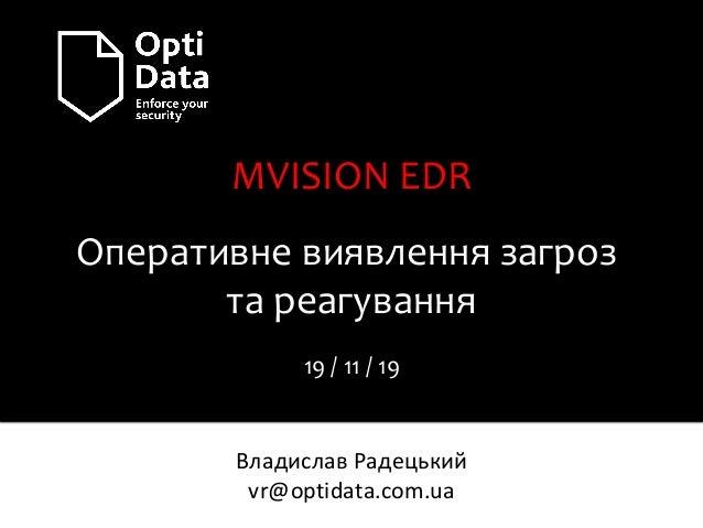 MVISION EDR Оперативне виявлення загроз та реагування 19 / 11 / 19 Владислав Радецький vr@optidata.com.ua