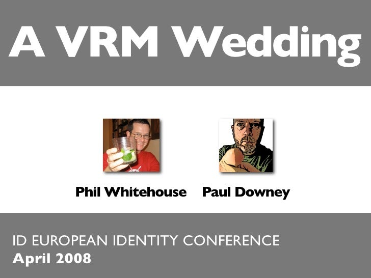 A VRM Wedding          Phil Whitehouse   Paul Downey   ID EUROPEAN IDENTITY CONFERENCE April 2008