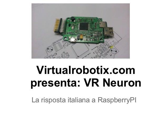 Virtualrobotix.compresenta: VR NeuronLa risposta italiana a RaspberryPI