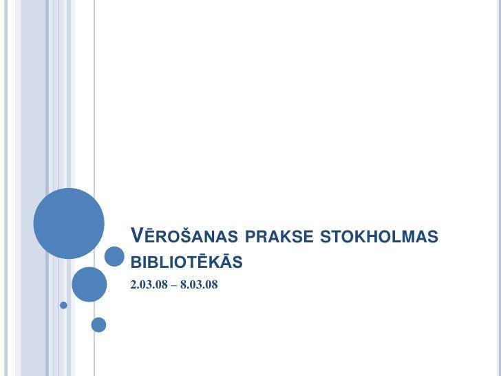 Vērošanas prakse stokholmas bibliotēkās<br />2.03.08 – 8.03.08<br />