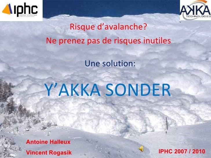Y'AKKA SONDER Risque d'avalanche? Ne prenez pas de risques inutiles Une solution: Antoine Halleux Vincent Rogasik IPHC 200...