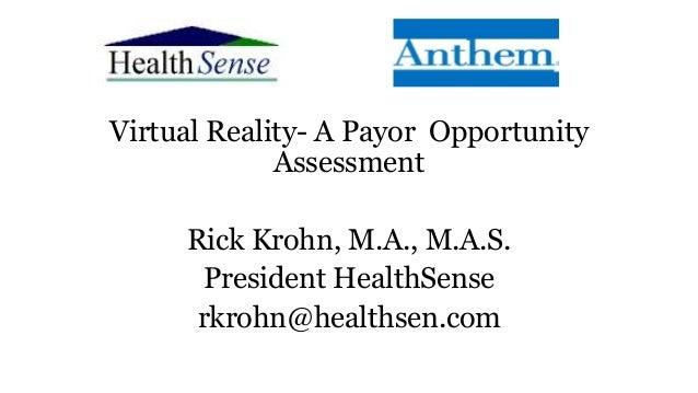 Virtual Reality- A Payor Opportunity Assessment Rick Krohn, M.A., M.A.S. President HealthSense rkrohn@healthsen.com