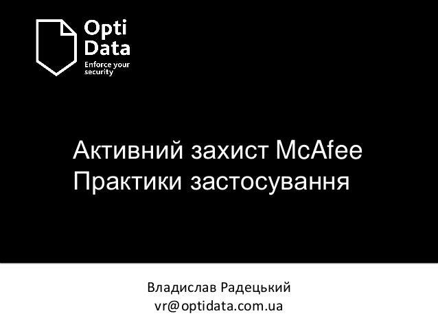 Активний захист McAfee Практики застосування Владислав Радецький vr@optidata.com.ua